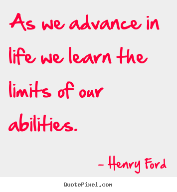 Henry Ford picture quotes - As we advance in life we learn the limits of our abilities. - Life quote