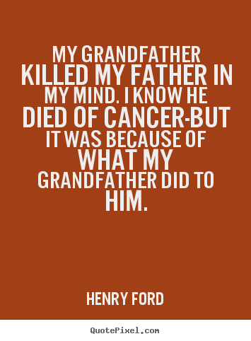 Henry Ford picture quotes - My grandfather killed my father in my mind. i know he died.. - Life quotes