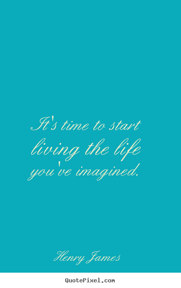 It's time to start living the life you've imagined. Henry James  life quote