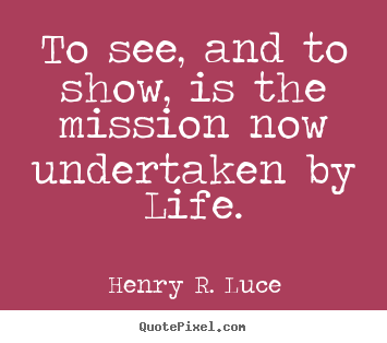 To see, and to show, is the mission now undertaken by life. Henry R. Luce greatest life quotes