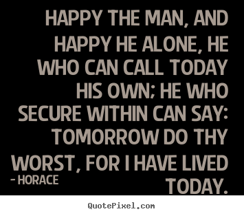 Quotes about life - Happy the man, and happy he alone, he who can call today his own; he..