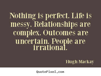 Design your own picture quote about life - Nothing is perfect. life is messy. relationships are complex...