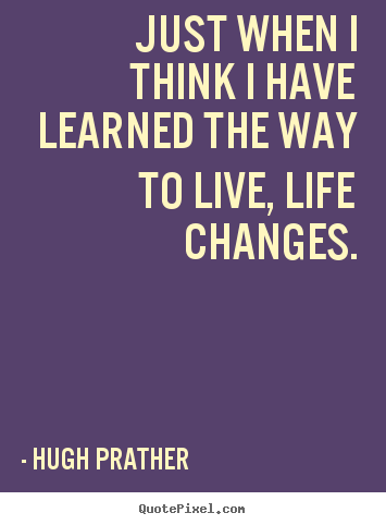 Just Live Life Quotes Endearing Hugh Prather Photo Quotes  Just When I Think I Have Learned The