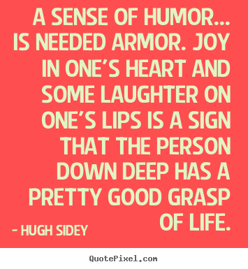 Hugh Sidey picture quote - A sense of humor... is needed armor. joy in one's.. - Life quotes