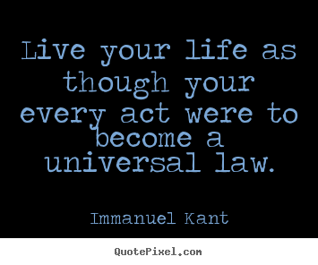 Live your life as though your every act.. Immanuel Kant top life quotes