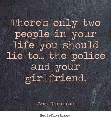 Life quotes - There's only two people in your life you should lie to.....