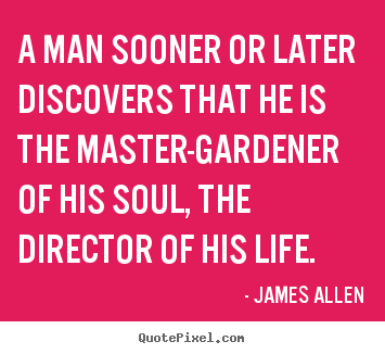 A man sooner or later discovers that he is the master-gardener of his.. James Allen popular life quotes
