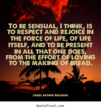 To be sensual, i think, is to respect and rejoice.. James Arthur Baldwin top life sayings