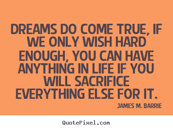 Quotes about life - Dreams do come true, if we only wish hard enough, you can have anything..