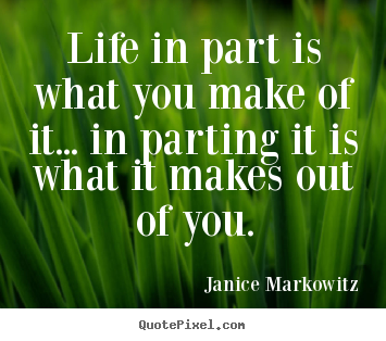 Life quotes - Life in part is what you make of it... in parting..