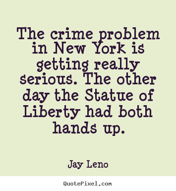 Life quote - The crime problem in new york is getting really serious. the other..