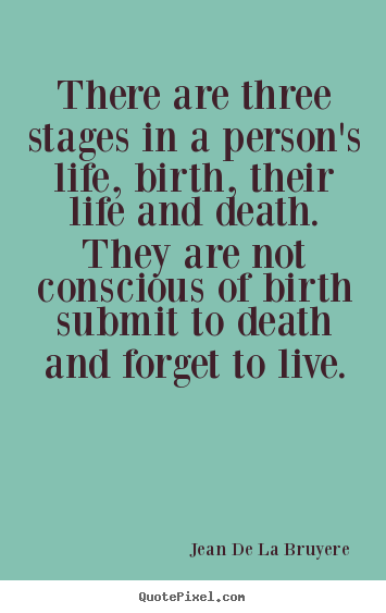 There are three stages in a person's life, birth, their life and.. Jean De La Bruyere popular life quotes