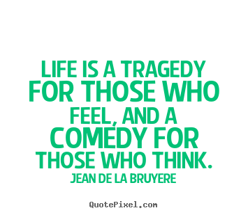 Jean De La Bruyere image quotes - Life is a tragedy for those who feel, and a comedy for.. - Life quotes
