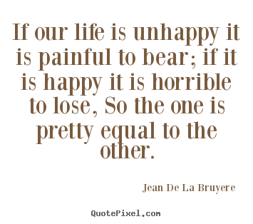 Quotes about life - If our life is unhappy it is painful to bear; if..