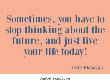 Life quote - Sometimes, you have to stop thinking about the future,..