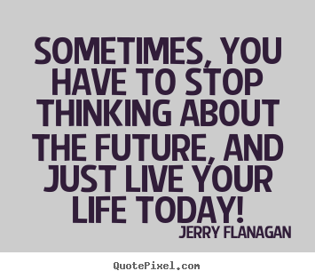 Life quotes - Sometimes, you have to stop thinking about the future,..