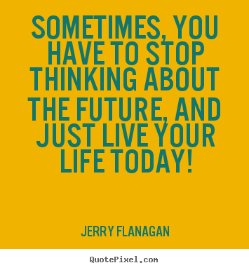 Jerry Flanagan picture quotes - Sometimes, you have to stop thinking about the future, and.. - Life quotes