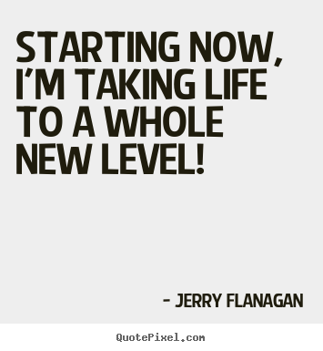 Life quote - Starting now, i'm taking life to a whole new level!