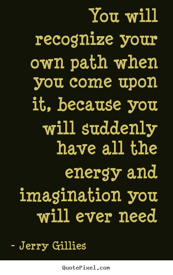 Jerry Gillies picture quotes - You will recognize your own path when you come upon it, because you will.. - Life quotes