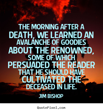 Quote about life - The morning after a death, we learned an avalanche of goodies..