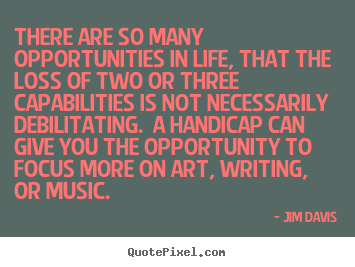 Jim Davis photo quotes - There are so many opportunities in life, that.. - Life quote