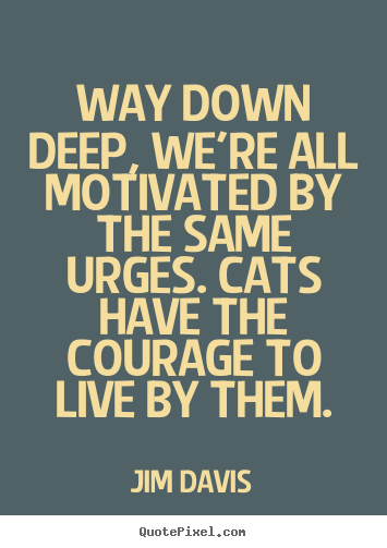 Way down deep, we're all motivated by the same urges... Jim Davis greatest life quotes