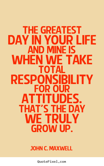 Quote about life - The greatest day in your life and mine is when we take total responsibility..