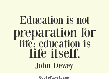 Quotes about life - Education is not preparation for life; education is life..