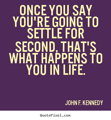 John F. Kennedy picture quotes - Once you say you're going to settle for second, that's what.. - Life quotes
