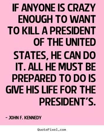 Quotes about life - If anyone is crazy enough to want to kill a president..