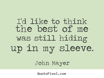 I'd like to think the best of me was still hiding up in my sleeve. John Mayer famous life quote