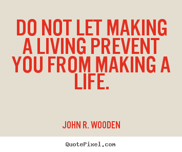John R. Wooden picture quotes - Do not let making a living prevent you from.. - Life quotes
