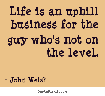 Life is an uphill business for the guy who's not on the.. John Welsh popular life quote