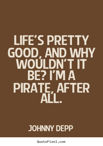 Life quotes - Life's pretty good, and why wouldn't it be? i'm a pirate, after..