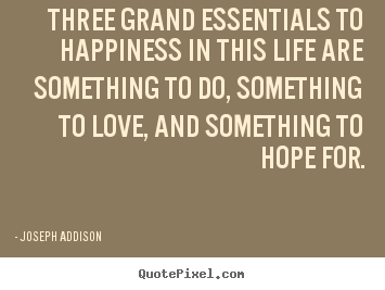 Quotes about life - Three grand essentials to happiness in this life are something to do,..