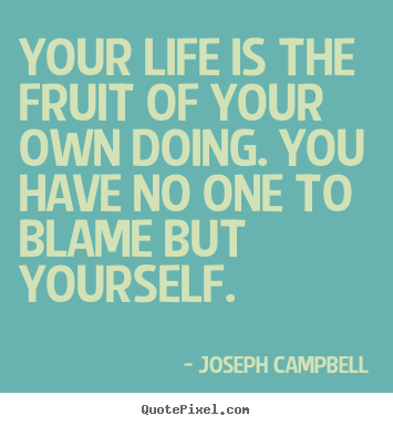 Your life is the fruit of your own doing. you have no one to blame.. Joseph Campbell good life quotes
