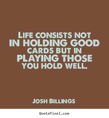 Create custom image quotes about life - Life consists not in holding good cards but in..