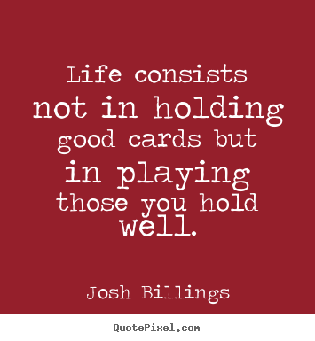 Josh Billings photo quotes - Life consists not in holding good cards but in.. - Life quotes