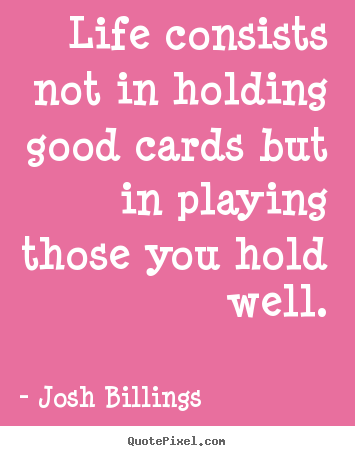 Life consists not in holding good cards but in playing those you.. Josh Billings great life sayings