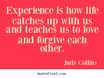 Diy picture quotes about life - Experience is how life catches up with us and teaches us to love and..