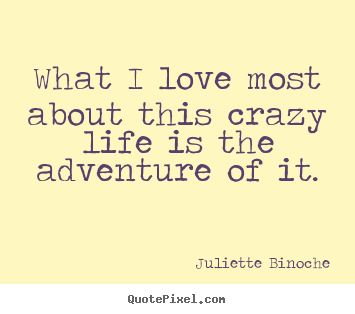 Life quotes - What i love most about this crazy life is the adventure of it.