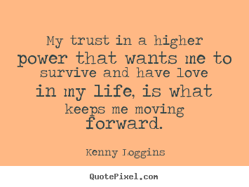 Kenny Loggins picture quote - My trust in a higher power that wants me to survive.. - Life quotes