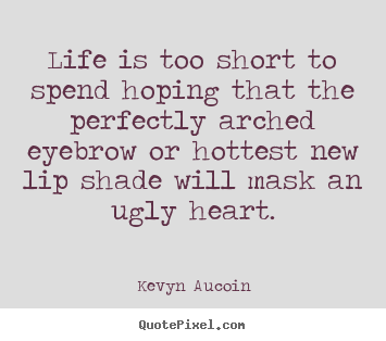 How to make picture quotes about life - Life is too short to spend hoping that the perfectly arched eyebrow..
