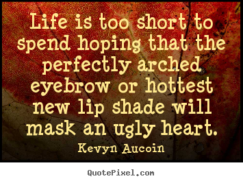 Life quotes - Life is too short to spend hoping that the perfectly..