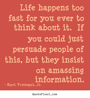 Kurt Vonnegut, Jr. image quotes - Life happens too fast for you ever to think.. - Life quotes