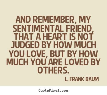 Life quotes - And remember, my sentimental friend, that a heart is..
