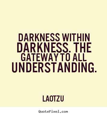 Darkness within darkness. the gateway to all understanding. Lao-Tzu greatest life quotes