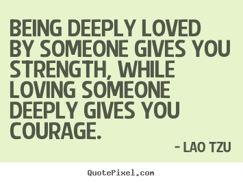 Life quote - Being deeply loved by someone gives you strength, while loving..