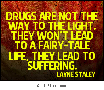 Quotes About Drugs Glamorous Quotes About Life  Drugs Are Not The Way To The Lightthey Won't