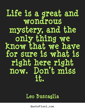 Life is a great and wondrous mystery, and the only thing we know that.. Leo Buscaglia  life quotes